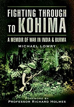 Fighting Through to Kohima: A Memoir of War in India and Burma by [Lowry, Michael]