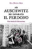 Ad Auschwitz ho imparato il perdono. Una storia di liberazione