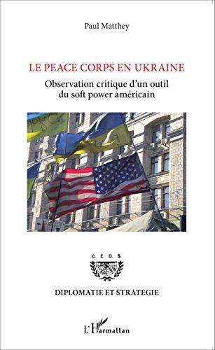 Le Peace Corps en Ukraine: Observation critique d'un outil du <em>soft power </em>américain (Diplomatie et stratégie) par Paul Matthey