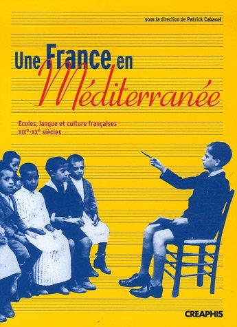 Une France en Méditérranée : Ecoles, langue et culture françaises, XIXe-XXe siècles par Patrick Cabanel, Collectif