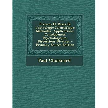 Preuves Et Bases de L'Astrologie Scientifique: Methodes, Applications, Consequences Psychologiques, Discussions Diverses - Primary Source Edition