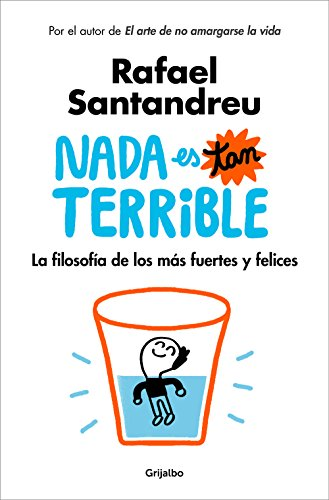 Nada es tan terrible: La filosofía de los más fuertes y felices por Rafael Santandreu