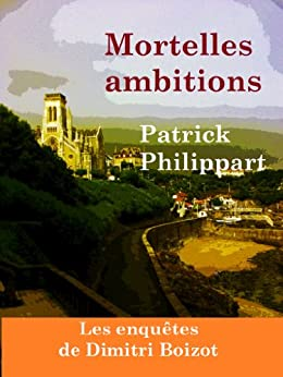 Mortelles ambitions (Les enquêtes de Dimitri Boizot t. 1) par [Philippart, Patrick]