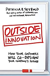 Outside Innovation: How Your Customers Will Co-Design Your Company???s Future by Patricia B. Seybold (2006-10-10)