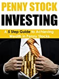 Penny Stock Investing: A 5 Step Guide to Achieving Wealth in Penny Stocks (Day Trading, Penny Stock Investing, Penny Stock Trading, Penny Stocks) (English Edition)