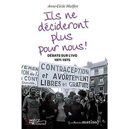 Ils ne décideront plus pour nous ! Débats sur l'IVG, 1971-1975