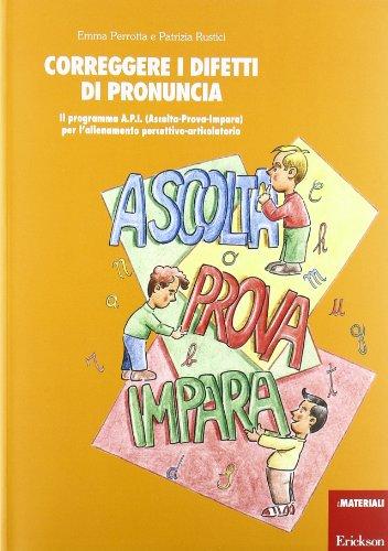 Correggere i difetti di pronuncia. Il programma A.P.I. (Ascolta-Prova-Impara) per l'allenamento percettivo-articolatorio