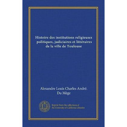 Histoire des institutions religieuses, politiques, judiciaires et littéraires de la ville de Toulouse (v.4) (French Edition)