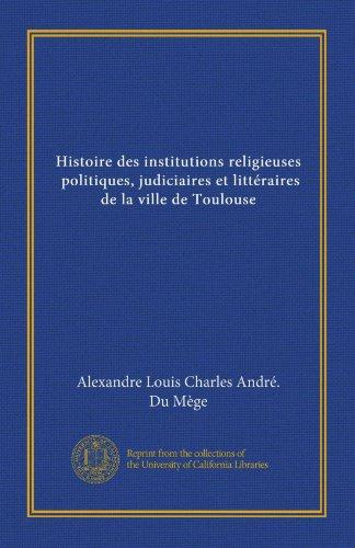 Histoire des institutions religieuses, politiques, judiciaires et littéraires de la ville de Toulouse (v.4)