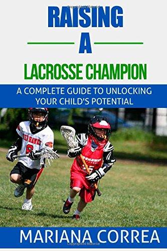 Raising a Lacrosse Champion: A Complete Guide to Unlocking Your Child's Potential di Mariana Correa