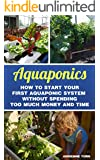 Aquaponics: How to Start Your first Aquaponic System Without Spending Too Much Money and Time (English Edition)