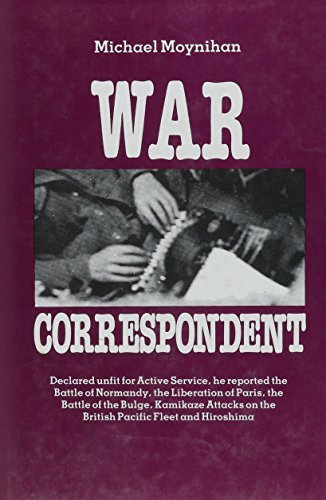 War Correspondent: Decreed Unfit for Service, the Author Saw the Normandy Landings, Arnhem, the Battle of the Bulge and Kamikaze Attacks by Michael Moynihan (1994-06-06)