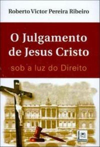 O Julgamento De Jesus Cristo. Sob A Luz Do Direito (Em Portuguese do Brasil)