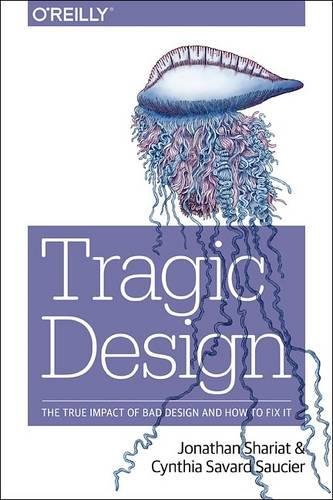 Tragic Design: The Impact of Bad Design and How to Fix It