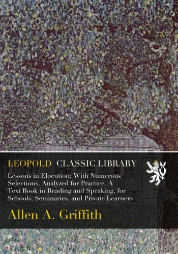 Lessons in Elocution; With Numerous Selections, Analyzed for Practice. A Text Book in Reading and Speaking, for Schools, Seminaries, and Private Learners por Allen A. Griffith