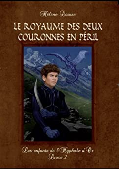 Les Enfants de l'Hyphale d'or, tome 2 : Le Royaume des deux Couronnes en péril (French Edition) by [Louise, Hélène]