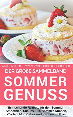 Sommergenuss - Sammelband: Das Rezeptbuch – Rezepte für den Sommer: Smoothies, Shakes, Eis, Kuchen, Torten, Mug Cakes und Kuchen im Glas (Backen - die besten Rezepte 12)