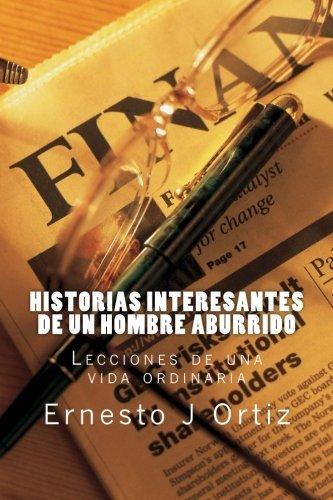 Historias Interesantes de un Hombre Aburrido: Lecciones de una vida ordinaria (Spanish Edition) by Ernesto Juan Ortiz (2015-07-16)