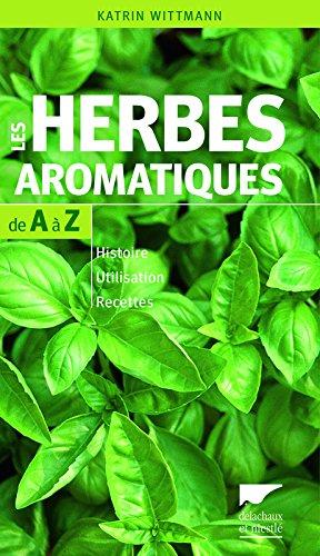 Les Herbes aromatiques de A à Z. Histoire - Utilisation - Recettes
