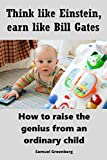 Think like Einstein, earn like Bill Gates: How to raise the genius from an ordinary child (English Edition)