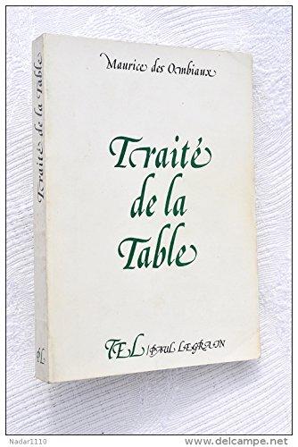 Traité de la table : cuisine, recettes, vins, ornementation; réimpression de l'ouvrage paru chez Sfelt, Encyclopédie Roret en 1947. par DES OMBIAUX Maurice