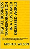Digital Business Transformation in a Customer Obsessed World: Why being customer obsessed can transform your company into a digital business. (English Edition)