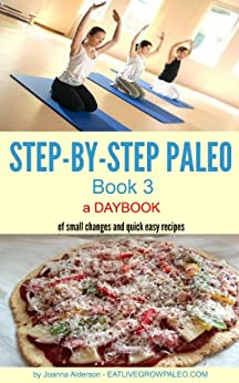 STEP-BY-STEP PALEO - BOOK 3: a Daybook of small changes and quick easy recipes (Paleo Daybooks) (English Edition) von [Alderson, Joanna]
