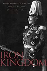 Iron Kingdom: The Rise and Downfall of Prussia, 1600-1947 by Christopher Clark (2006-09-29)