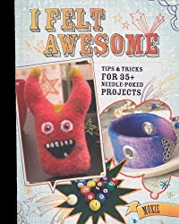I Felt Awesome: Tips and Tricks for Thirty-Five Needle-Poked Projects
