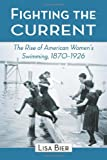 Fighting the Current: The Rise of American Women's Swimming, 1870–1926 (English Edition)