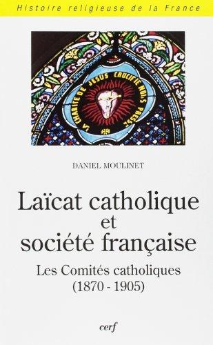 Laïcat catholique et société française : Les Comités catholiques (1870-1905) par Daniel Moulinet