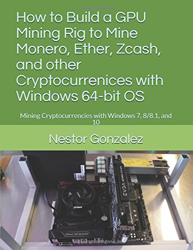 How to Build a GPU Mining Rig to Mine Monero, Ether, Zcash, and other Cryptocurrenices with Windows 64-bit OS: Mining Cryptocurrencies with Windows 7, 8/8.1, and 10 -