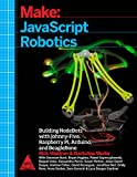 Make: JavaScript Robotics - Building NodeBots with Johnny-Five, Raspberry Pi, Arduino, and Beagle Bone