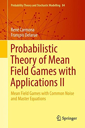 2: Probabilistic Theory of Mean Field Games with Applications II: Mean Field Games with Common Noise and Master Equations (Probability Theory and Stochastic Modelling)