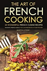 The Art of French Cooking - 25 Wonderful French Cuisine Recipes: Amazing French Meals You Can Recreate in your Kitchen by Martha Stone (2016-03-24)