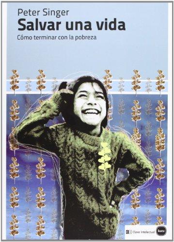 Salvar Una Vida. Cómo Terminar Con La Pobreza (Ensayos (en coedición con CLAVE INTELECTUAL)) por Peter Singer