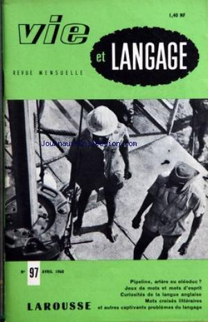 VIE ET LANGAGE [No 97] du 01/04/1960 - SOMMAIRE - PREMIER AVRIL - GRAMMAIRIENS ET AMATEURS DE BEAU LANGAGE L'ABBE MORELLET PAR MAURICE RAT - PRIMAT OU PRIMAUTE PAR ROBERT RICARD - L'HERALDIQUE N'EST PAS MORTE PAR PERRINE SERGENT - LE FRANCAIS FACE AUX GERMANISMES EN SUISSE ROMANDE PAR CLAUDE PHILIPPE BODINIER - JEUX DE MOTS ET MOTS D'ESPRIT - L'OEIL PAR A BERNELLE - COUPE EMILE DE GIRARDIN ENQUETE REFERENDUM SUR PIPE LINE - OISEAUX CHARMANTS LES RIMES HEREDIA PAR M R - MOTS CROISES LITTERAIRES par Collectif