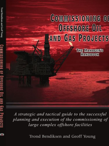 Commissioning of Offshore Oil and Gas Projects: The Manager's Handbook A strategic and tactical guide to the successful planning and execution of the commissioning of large complex offshore facilities