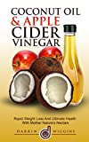 Coconut Oil & Apple Cider Vinegar: Healthy Weight Loss Guide & Collection of Recipes