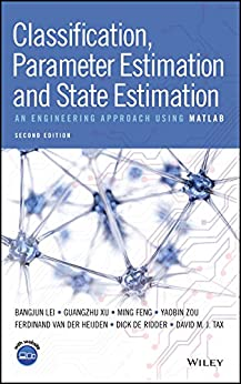 Classification, Parameter Estimation and State Estimation: An Engineering Approach Using MATLAB by [Lei, Bangjun, Xu, Guangzhu, Feng, Ming, Zou, Yaobin, van der Heijden, Ferdinand, de Ridder, Dick, Tax, David M. J.]