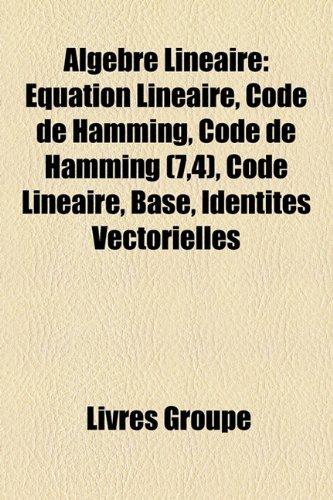 Algebre Lineaire: Equation Lineaire, Code de Hamming, Code de Hamming (7,4), Code Lineaire, Base, Identites Vectorielles