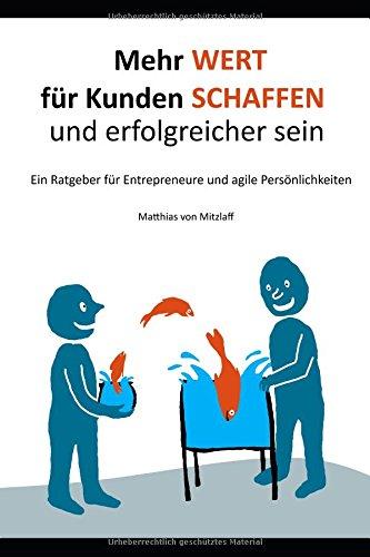 Mehr Wert für Kunden schaffen und erfolgreicher sein: Ein Ratgeber für Entrepreneure und agile Persönlichkeiten