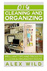 DIY Cleaning And Organizing: Brilliant Tips And Tricks To A Clean And Organized House (Better Living Books) (Volume 3) by Alex Wild (2014-10-01)