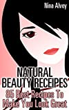 Natural Beauty Receipes: 85 Best Recipes To Make You Look Great : (Skin Care, Essential Oils, Sprays, Deodorants And More!)