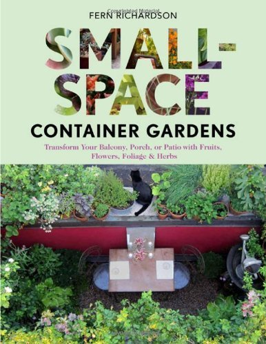 Small-Space Container Gardens: Transform Your Balcony, Porch, or Patio with Fruits, Flowers, Foliage, and Herbs by Richardson, Fern (2012) Paperback