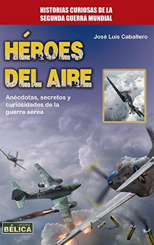 Héroes del aire: Anécdotas, secretos y curiosidades de la guerra aérea (Historia Bélica) por José Luis Caballero