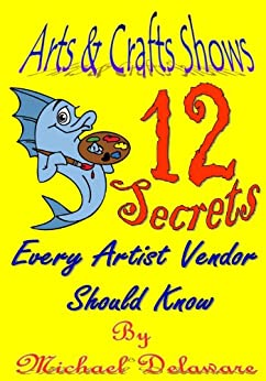 Arts & Crafts Shows: 12 Secrets Every Artist Vendor Should Know by [Delaware, Michael]