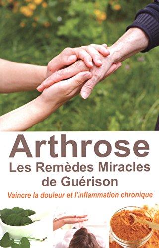Arthrose : les Remèdes Miracles de Guérison - Vaincre la douleur et l'inflammation chronique