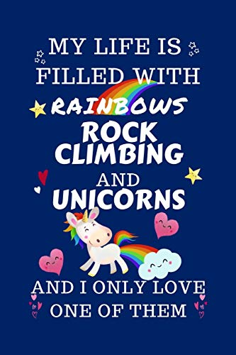 My Life Is Filled With Rainbows Rock Climbing And Unicorns And I Only Love One Of Them: Perfect Gag Gift For A Lover Of Rock Climbing   Blank Lined ... 6 X 9 Format   Office Humour And Banter  