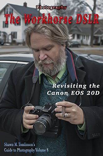 Photography: The Workhorse DSLR: Revisiting the Canon EOS 20D (Shawn M. Tomlinson's Guide to Photography Book 8) (English Edition) (Canon 20d Digital Camera)